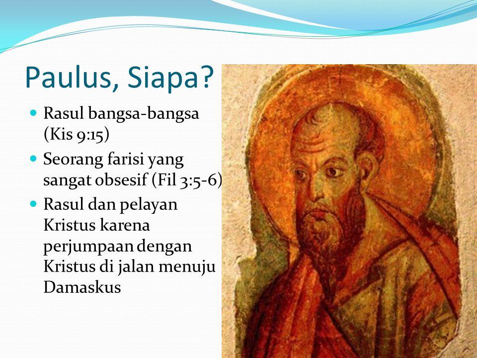 Paulus, Siapa? Rasul bangsa-bangsa (Kis 9:15) Seorang farisi yang sangat obsesif (Fil 3:5-6). Rasul dan pelayan Kristus karena perjumpaan dengan Krist