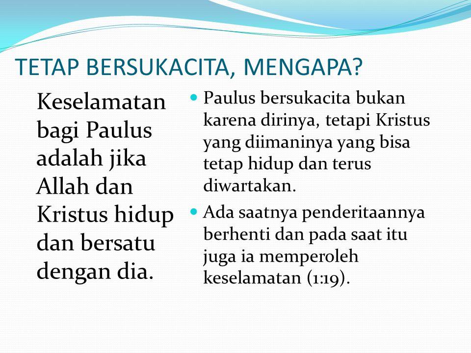 TETAP BERSUKACITA, MENGAPA? Keselamatan bagi Paulus adalah jika Allah dan Kristus hidup dan bersatu dengan dia. Paulus bersukacita bukan karena diriny