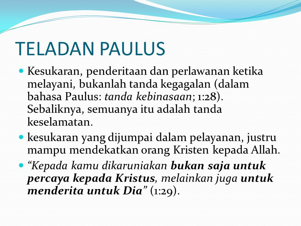 TELADAN PAULUS Kesukaran, penderitaan dan perlawanan ketika melayani, bukanlah tanda kegagalan (dalam bahasa Paulus: tanda kebinasaan; 1:28). Sebalikn
