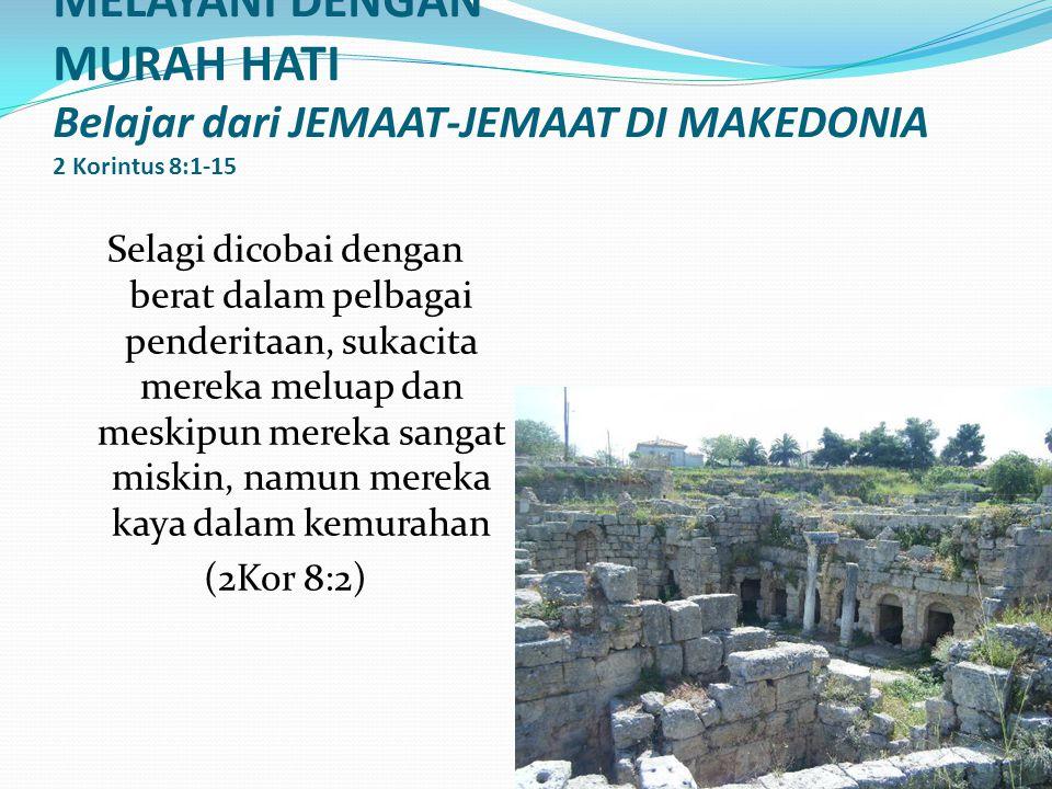 MELAYANI DENGAN MURAH HATI Belajar dari JEMAAT-JEMAAT DI MAKEDONIA 2 Korintus 8:1-15 Selagi dicobai dengan berat dalam pelbagai penderitaan, sukacita