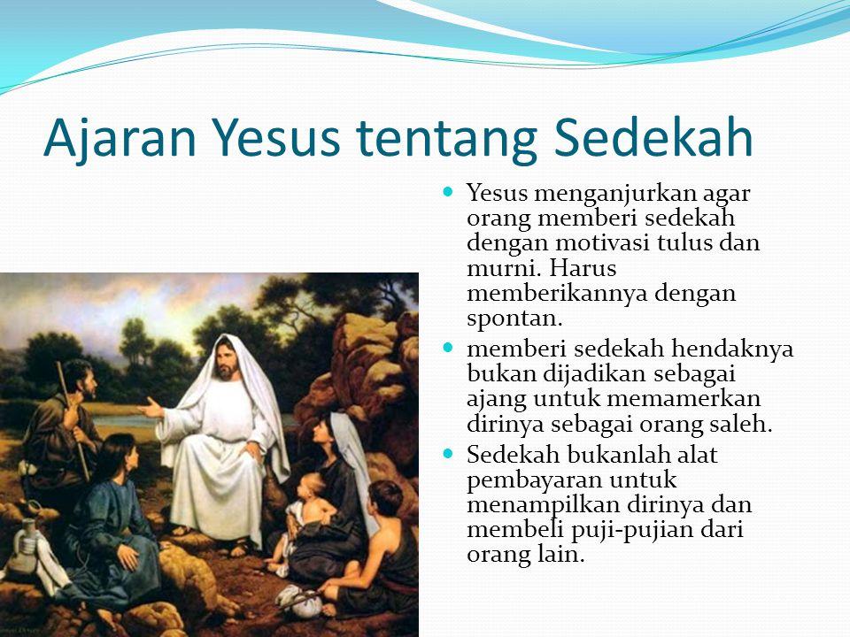 Ajaran Yesus tentang Sedekah Yesus menganjurkan agar orang memberi sedekah dengan motivasi tulus dan murni. Harus memberikannya dengan spontan. member