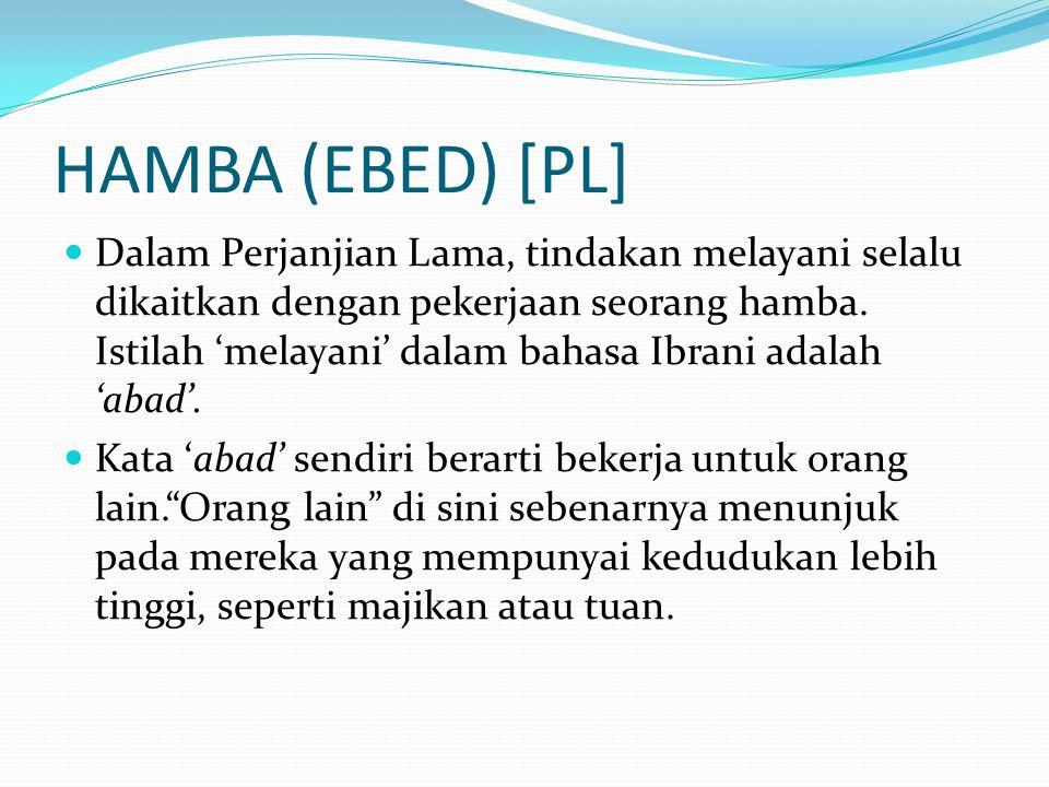 HAMBA (EBED) [PL] Dalam Perjanjian Lama, tindakan melayani selalu dikaitkan dengan pekerjaan seorang hamba. Istilah 'melayani' dalam bahasa Ibrani ada