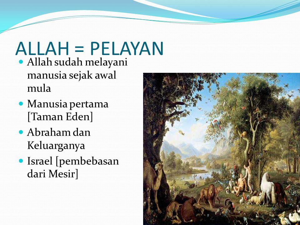 ALLAH = PELAYAN Allah sudah melayani manusia sejak awal mula Manusia pertama [Taman Eden] Abraham dan Keluarganya Israel [pembebasan dari Mesir]