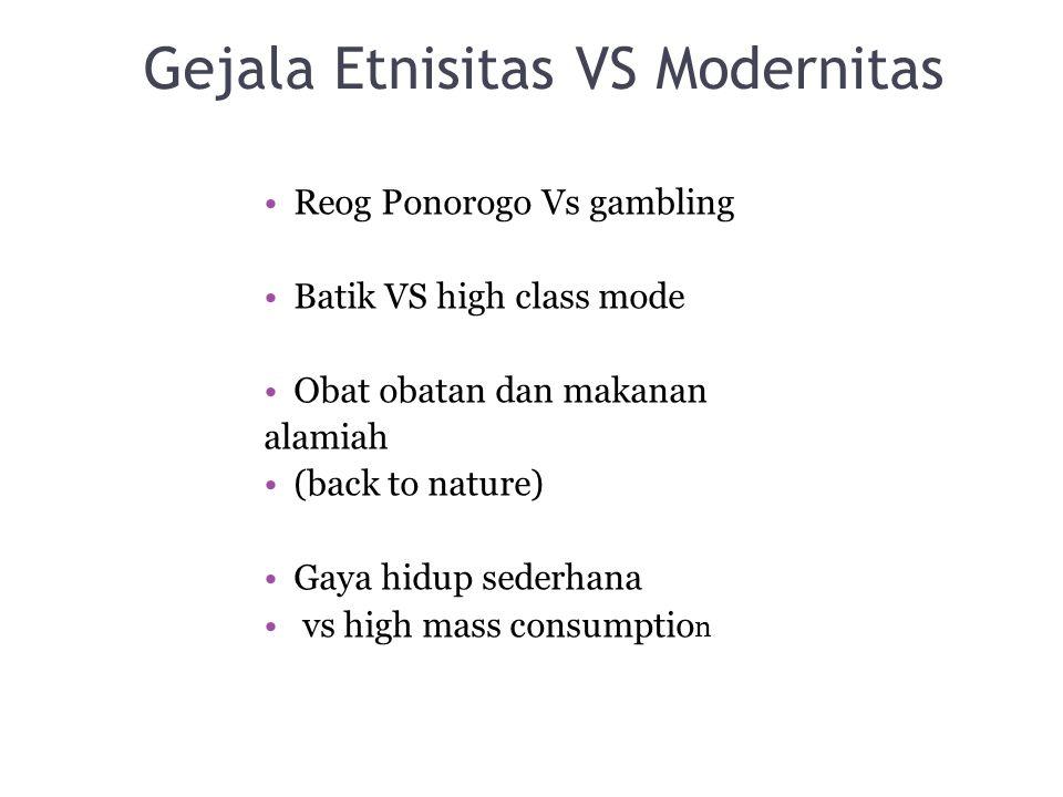 Gejala Etnisitas VS Modernitas Reog Ponorogo Vs gambling Batik VS high class mode Obat obatan dan makanan alamiah (back to nature) Gaya hidup sederhan