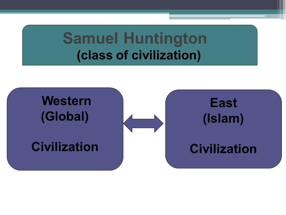 Western (Global) Civilization East (Islam) Civilization Samuel Huntington (class of civilization)