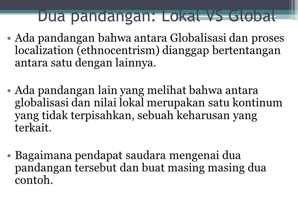Dua pandangan: Lokal VS Global Ada pandangan bahwa antara Globalisasi dan proses localization (ethnocentrism) dianggap bertentangan antara satu dengan