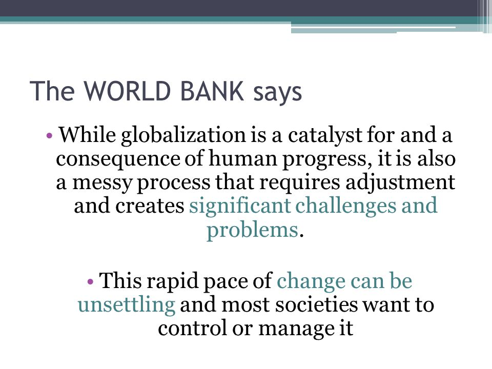 The WORLD BANK says While globalization is a catalyst for and a consequence of human progress, it is also a messy process that requires adjustment and creates significant challenges and problems.