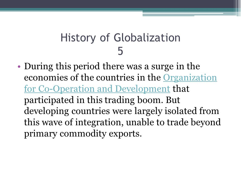 History of Globalization 5 During this period there was a surge in the economies of the countries in the Organization for Co-Operation and Development that participated in this trading boom.