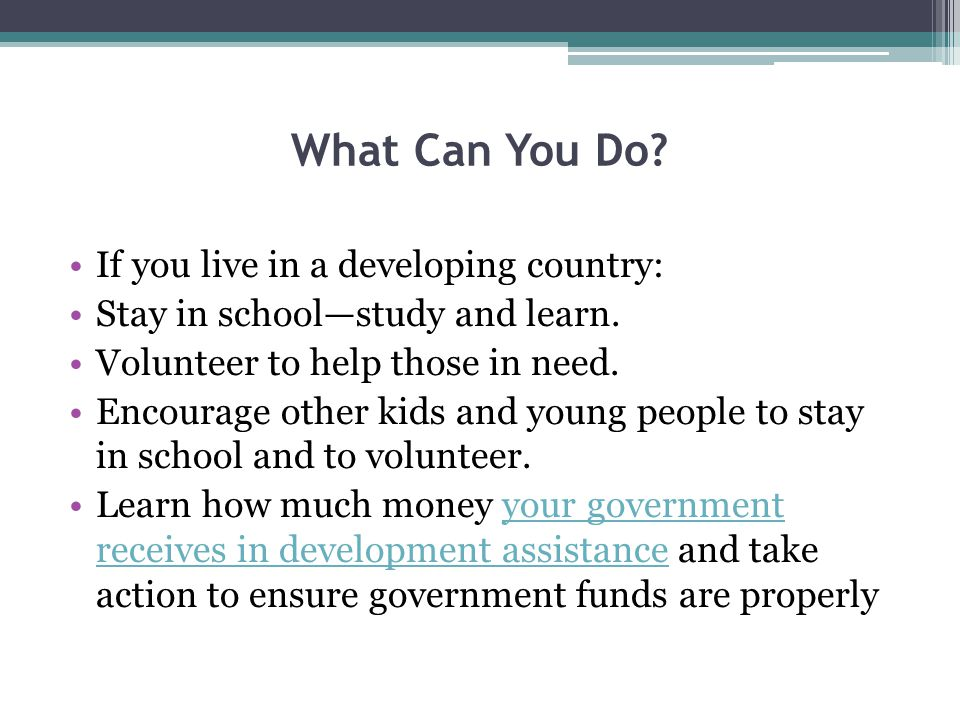 What Can You Do.If you live in a developing country: Stay in school—study and learn.