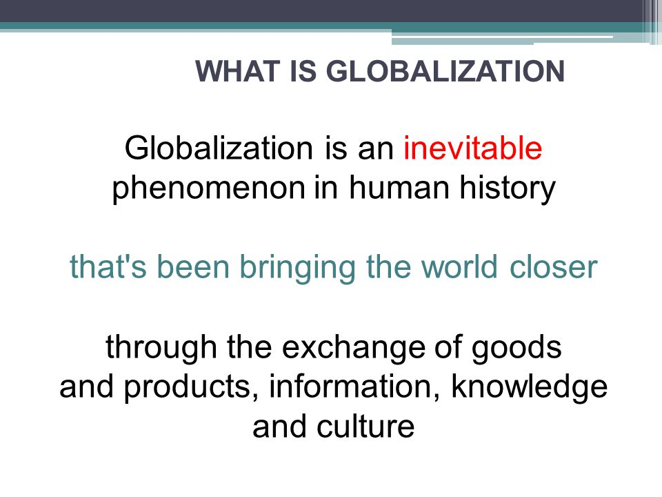 WHAT IS GLOBALIZATION Globalization is an inevitable phenomenon in human history that s been bringing the world closer through the exchange of goods and products, information, knowledge and culture