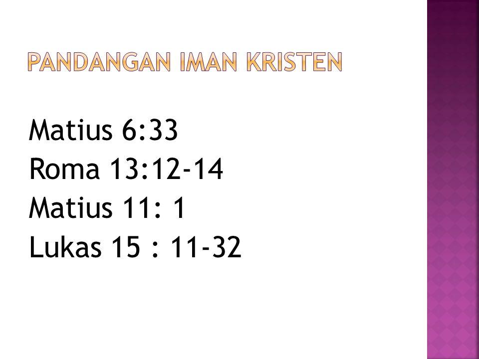 Matius 6:33 Roma 13:12-14 Matius 11: 1 Lukas 15 : 11-32