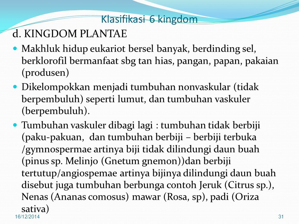 Klasifikasi 6 kingdom d. KINGDOM PLANTAE Makhluk hidup eukariot bersel banyak, berdinding sel, berklorofil bermanfaat sbg tan hias, pangan, papan, pak