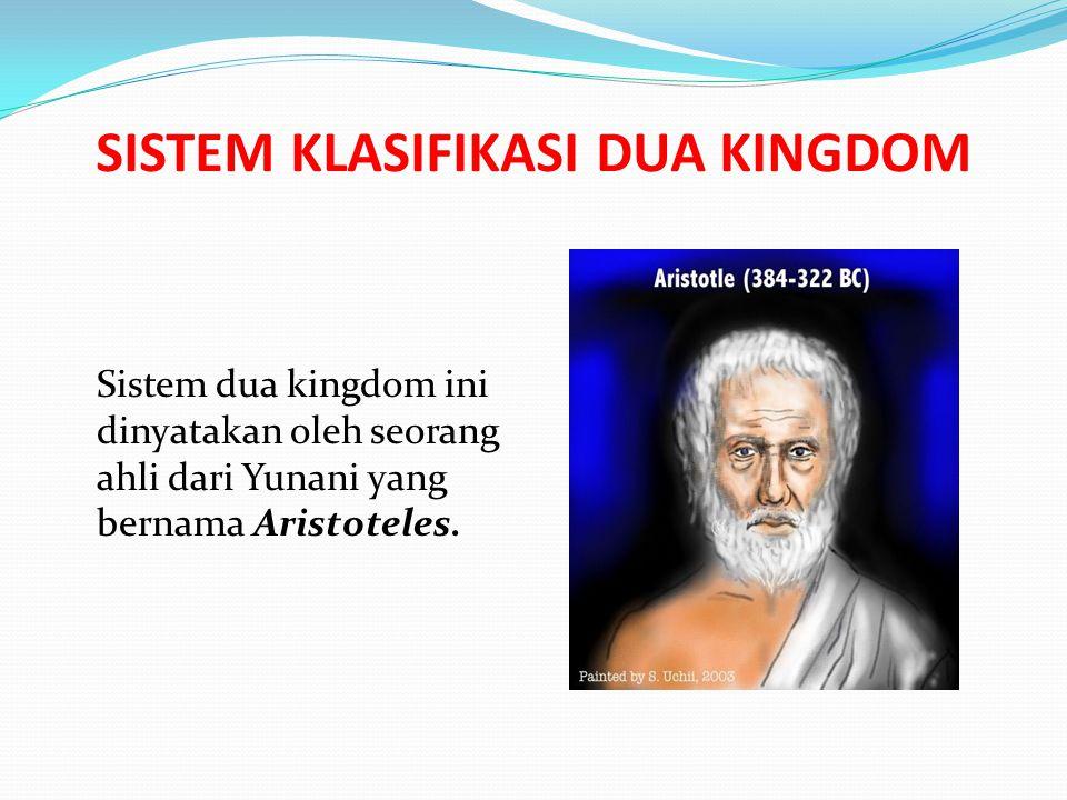 SISTEM KLASIFIKASI DUA KINGDOM Sistem dua kingdom ini dinyatakan oleh seorang ahli dari Yunani yang bernama Aristoteles.