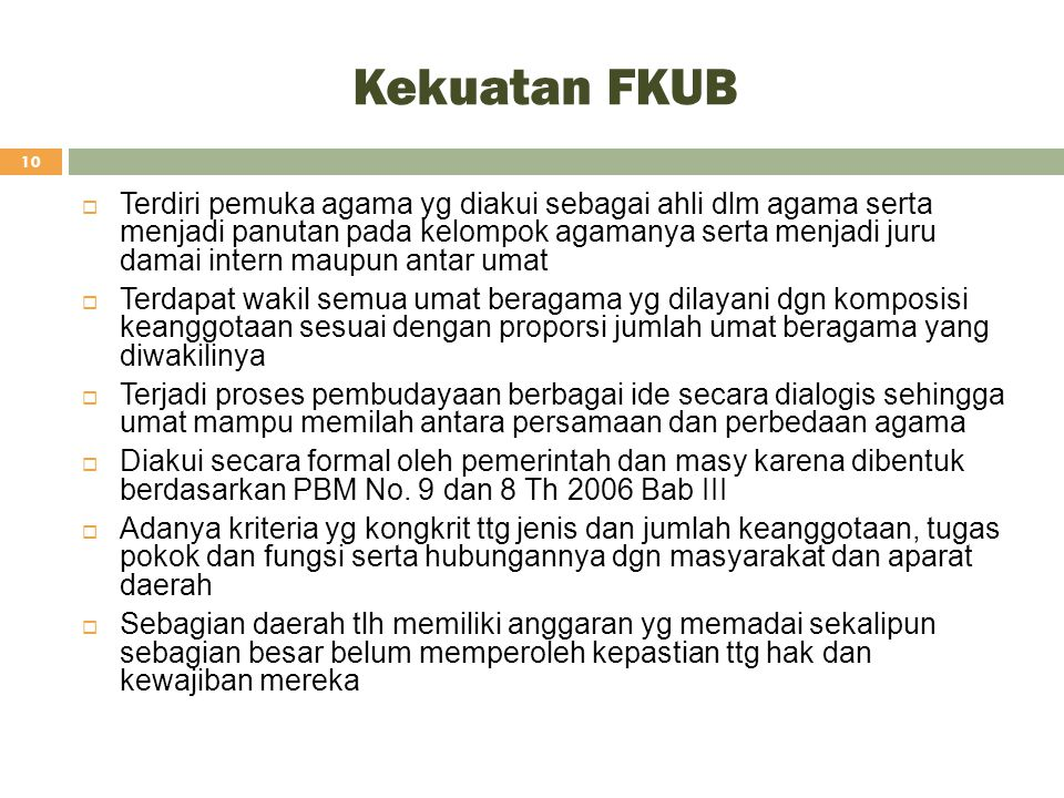 Kekuatan FKUB 10  Terdiri pemuka agama yg diakui sebagai ahli dlm agama serta menjadi panutan pada kelompok agamanya serta menjadi juru damai intern