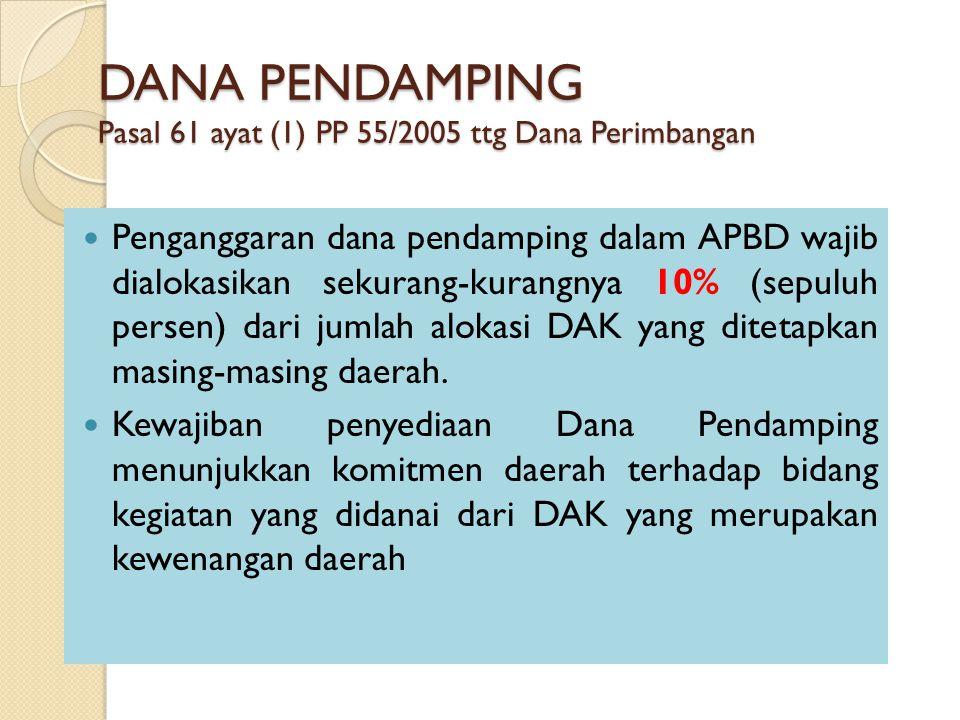 DANA PENDAMPING Pasal 61 ayat (1) PP 55/2005 ttg Dana Perimbangan Penganggaran dana pendamping dalam APBD wajib dialokasikan sekurang-kurangnya 10% (sepuluh persen) dari jumlah alokasi DAK yang ditetapkan masing-masing daerah.