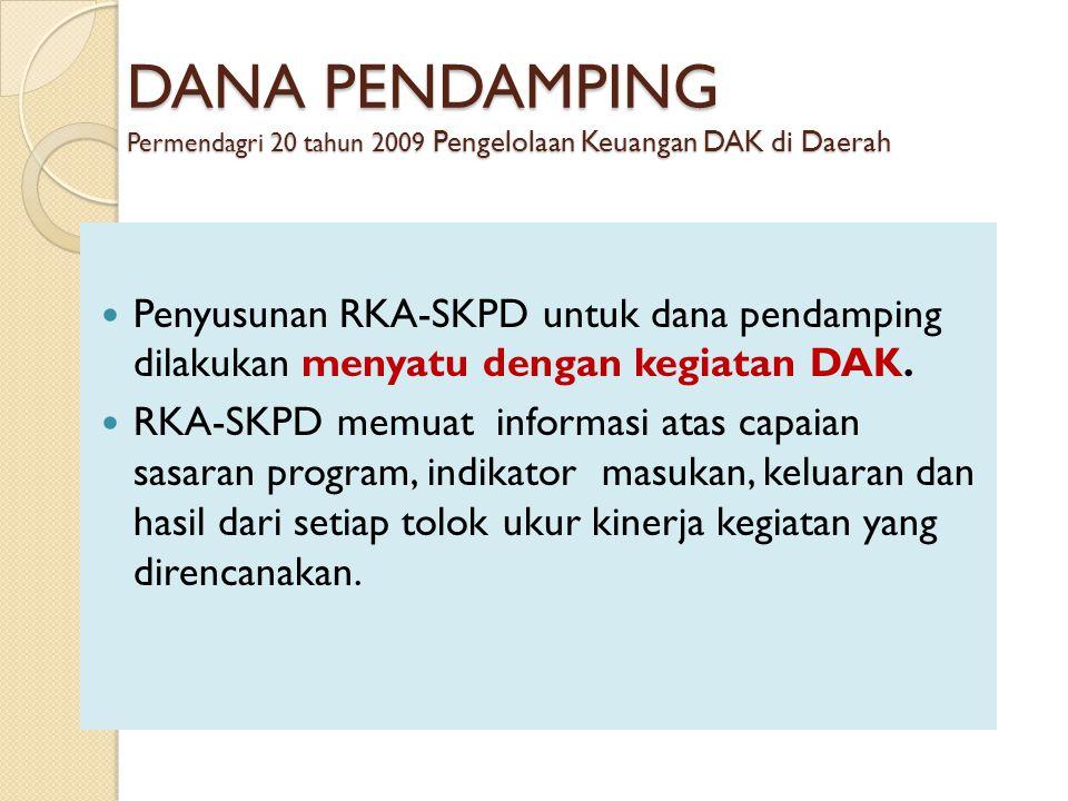 DANA PENDAMPING Permendagri 20 tahun 2009 Pengelolaan Keuangan DAK di Daerah Penyusunan RKA-SKPD untuk dana pendamping dilakukan menyatu dengan kegiatan DAK.