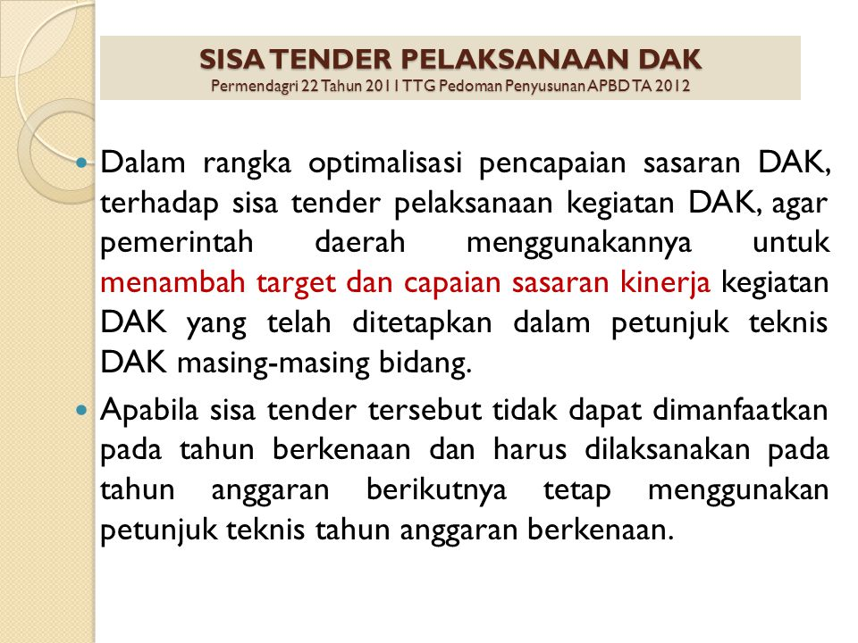 Dalam rangka optimalisasi pencapaian sasaran DAK, terhadap sisa tender pelaksanaan kegiatan DAK, agar pemerintah daerah menggunakannya untuk menambah target dan capaian sasaran kinerja kegiatan DAK yang telah ditetapkan dalam petunjuk teknis DAK masing-masing bidang.