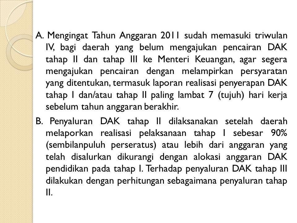 A. Mengingat Tahun Anggaran 2011 sudah memasuki triwulan IV, bagi daerah yang belum mengajukan pencairan DAK tahap II dan tahap III ke Menteri Keuanga
