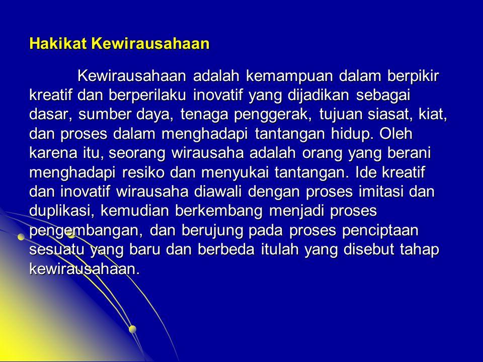 Hakikat Kewirausahaan Kewirausahaan adalah kemampuan dalam berpikir kreatif dan berperilaku inovatif yang dijadikan sebagai dasar, sumber daya, tenaga
