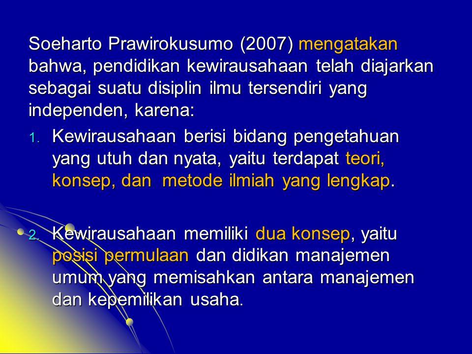 Soeharto Prawirokusumo (2007) mengatakan bahwa, pendidikan kewirausahaan telah diajarkan sebagai suatu disiplin ilmu tersendiri yang independen, karen