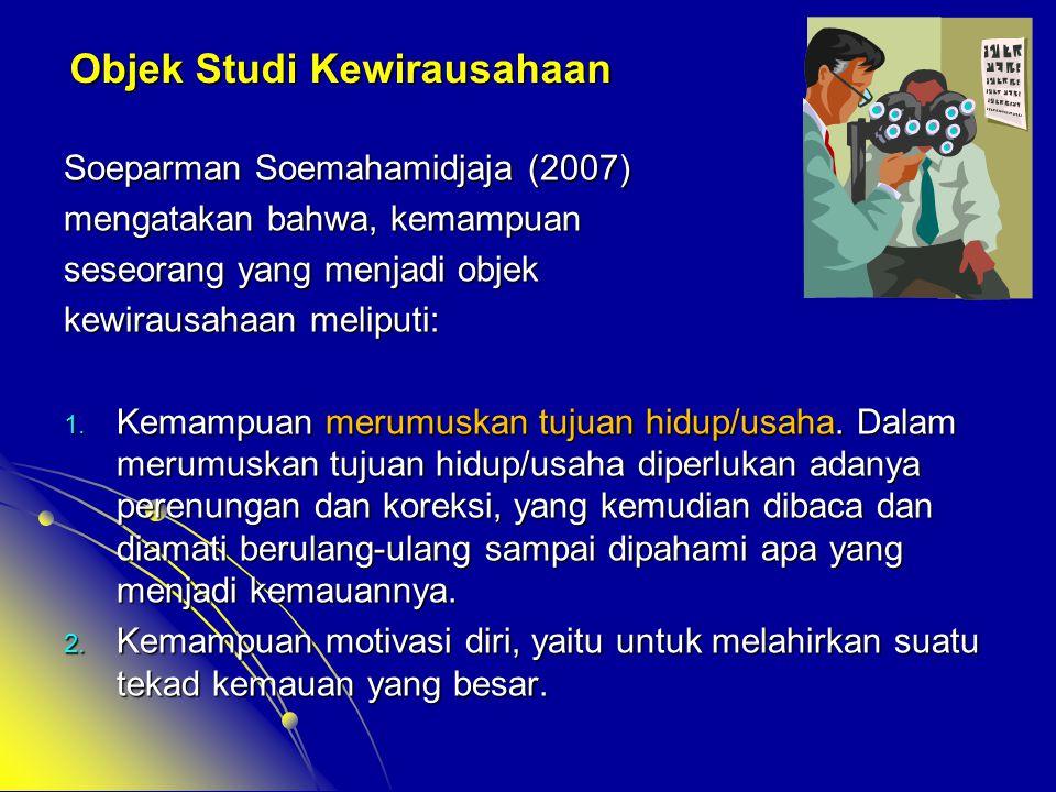 Objek Studi Kewirausahaan Soeparman Soemahamidjaja (2007) mengatakan bahwa, kemampuan seseorang yang menjadi objek kewirausahaan meliputi: 1. Kemampua