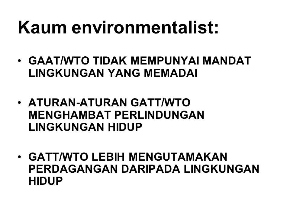 Kaum environmentalist: GAAT/WTO TIDAK MEMPUNYAI MANDAT LINGKUNGAN YANG MEMADAI ATURAN-ATURAN GATT/WTO MENGHAMBAT PERLINDUNGAN LINGKUNGAN HIDUP GATT/WTO LEBIH MENGUTAMAKAN PERDAGANGAN DARIPADA LINGKUNGAN HIDUP