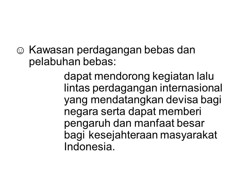 ☺ Kawasan perdagangan bebas dan pelabuhan bebas: dapat mendorong kegiatan lalu lintas perdagangan internasional yang mendatangkan devisa bagi negara serta dapat memberi pengaruh dan manfaat besar bagi kesejahteraan masyarakat Indonesia.