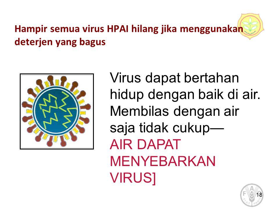 18 Hampir semua virus HPAI hilang jika menggunakan deterjen yang bagus Virus dapat bertahan hidup dengan baik di air.