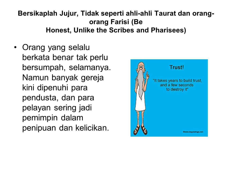 Bersikaplah Jujur, Tidak seperti ahli-ahli Taurat dan orang- orang Farisi (Be Honest, Unlike the Scribes and Pharisees) Orang yang selalu berkata bena