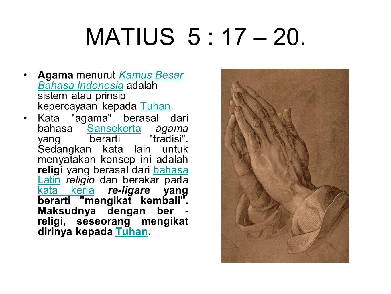 MATIUS 5 : 17 – 20. Agama menurut Kamus Besar Bahasa Indonesia adalah sistem atau prinsip kepercayaan kepada Tuhan.Kamus Besar Bahasa IndonesiaTuhan K