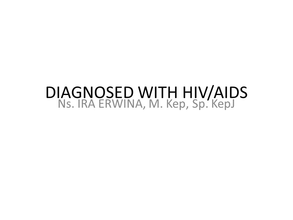 DIAGNOSED WITH HIV/AIDS Ns. IRA ERWINA, M. Kep, Sp. KepJ