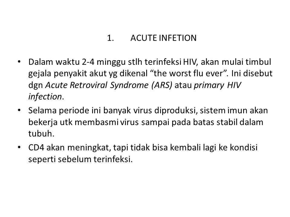 "1.ACUTE INFETION Dalam waktu 2-4 minggu stlh terinfeksi HIV, akan mulai timbul gejala penyakit akut yg dikenal ""the worst flu ever"". Ini disebut dgn A"