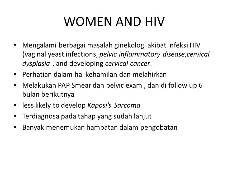 WOMEN AND HIV Mengalami berbagai masalah ginekologi akibat infeksi HIV (vaginal yeast infections, pelvic inflammatory disease,cervical dysplasia, and developing cervical cancer.