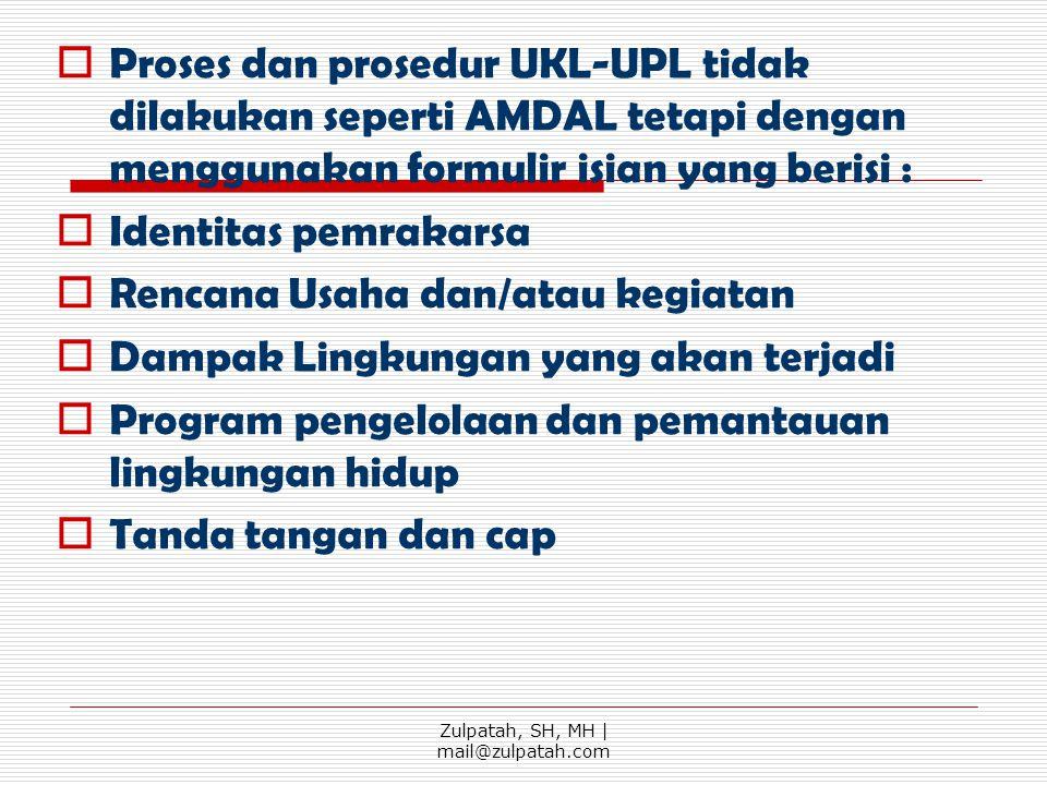 Proses dan prosedur UKL-UPL tidak dilakukan seperti AMDAL tetapi dengan menggunakan formulir isian yang berisi :  Identitas pemrakarsa  Rencana Us