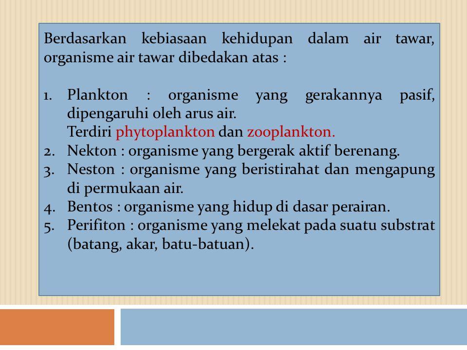 Berdasarkan kebiasaan kehidupan dalam air tawar, organisme air tawar dibedakan atas : 1.Plankton : organisme yang gerakannya pasif, dipengaruhi oleh a