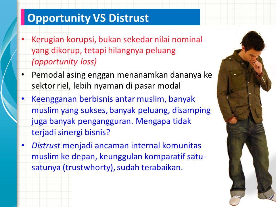 Kerugian korupsi, bukan sekedar nilai nominal yang dikorup, tetapi hilangnya peluang (opportunity loss) Pemodal asing enggan menanamkan dananya ke sektor riel, lebih nyaman di pasar modal Keengganan berbisnis antar muslim, banyak muslim yang sukses, banyak peluang, disamping juga banyak pengangguran.