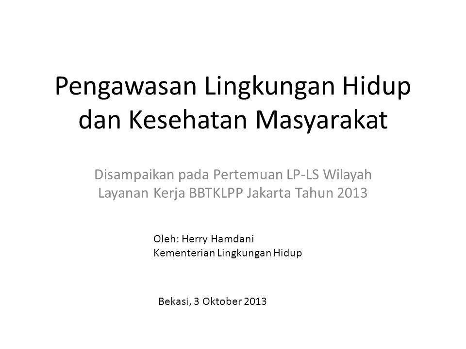 Pengawasan Lingkungan Hidup dan Kesehatan Masyarakat Disampaikan pada Pertemuan LP-LS Wilayah Layanan Kerja BBTKLPP Jakarta Tahun 2013 Oleh: Herry Hamdani Kementerian Lingkungan Hidup Bekasi, 3 Oktober 2013