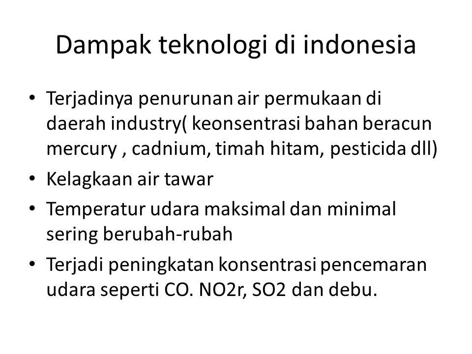 Dampak teknologi di indonesia Terjadinya penurunan air permukaan di daerah industry( keonsentrasi bahan beracun mercury, cadnium, timah hitam, pesticida dll) Kelagkaan air tawar Temperatur udara maksimal dan minimal sering berubah-rubah Terjadi peningkatan konsentrasi pencemaran udara seperti CO.