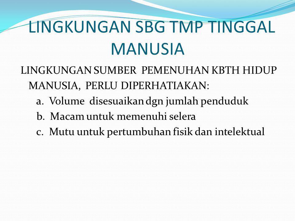 LINGKUNGAN SBG TMP TINGGAL MANUSIA LINGKUNGAN SUMBER PEMENUHAN KBTH HIDUP MANUSIA, PERLU DIPERHATIAKAN: a.
