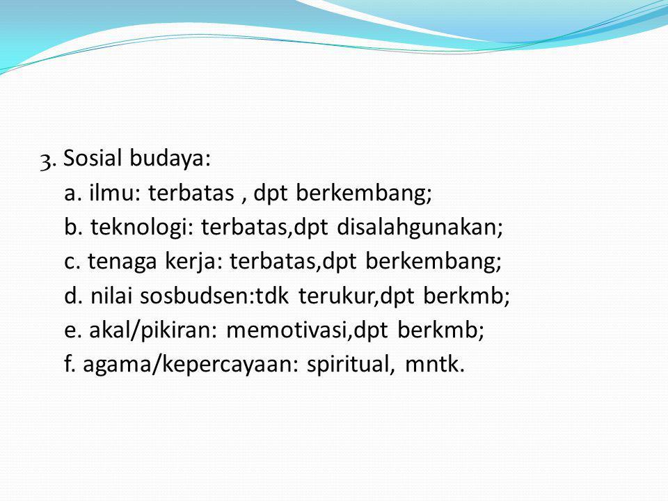 3. Sosial budaya: a. ilmu: terbatas, dpt berkembang; b.