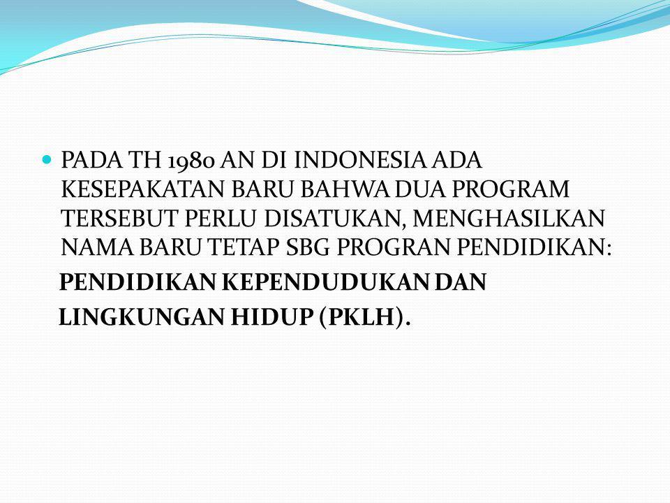 PADA TH 1980 AN DI INDONESIA ADA KESEPAKATAN BARU BAHWA DUA PROGRAM TERSEBUT PERLU DISATUKAN, MENGHASILKAN NAMA BARU TETAP SBG PROGRAN PENDIDIKAN: PENDIDIKAN KEPENDUDUKAN DAN LINGKUNGAN HIDUP (PKLH).