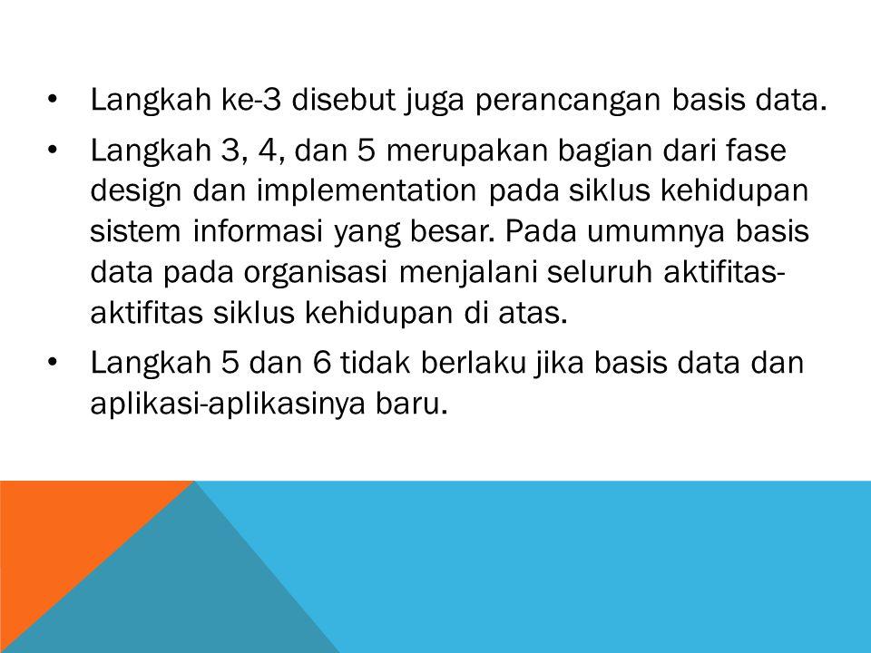 Langkah ke-3 disebut juga perancangan basis data. Langkah 3, 4, dan 5 merupakan bagian dari fase design dan implementation pada siklus kehidupan siste