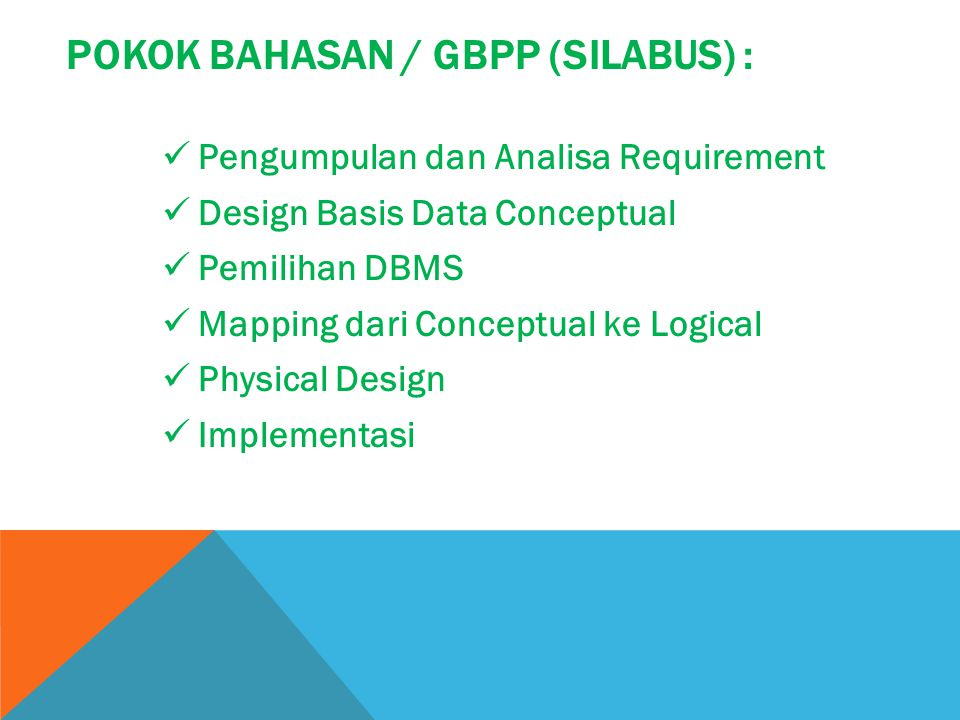 POKOK BAHASAN / GBPP (SILABUS) : Pengumpulan dan Analisa Requirement Design Basis Data Conceptual Pemilihan DBMS Mapping dari Conceptual ke Logical Ph