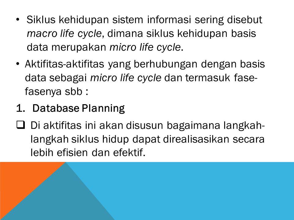 Siklus kehidupan sistem informasi sering disebut macro life cycle, dimana siklus kehidupan basis data merupakan micro life cycle. Aktifitas-aktifitas