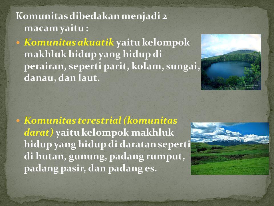 Komunitas dibedakan menjadi 2 macam yaitu : Komunitas akuatik yaitu kelompok makhluk hidup yang hidup di perairan, seperti parit, kolam, sungai, danau, dan laut.