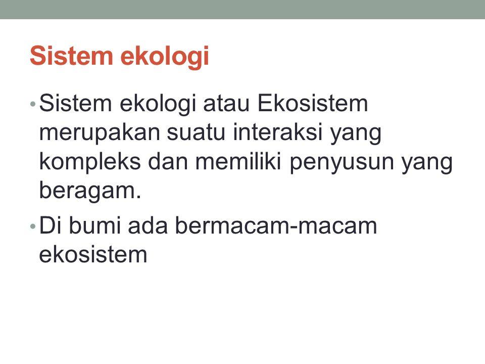 Sistem ekologi Sistem ekologi atau Ekosistem merupakan suatu interaksi yang kompleks dan memiliki penyusun yang beragam. Di bumi ada bermacam-macam ek