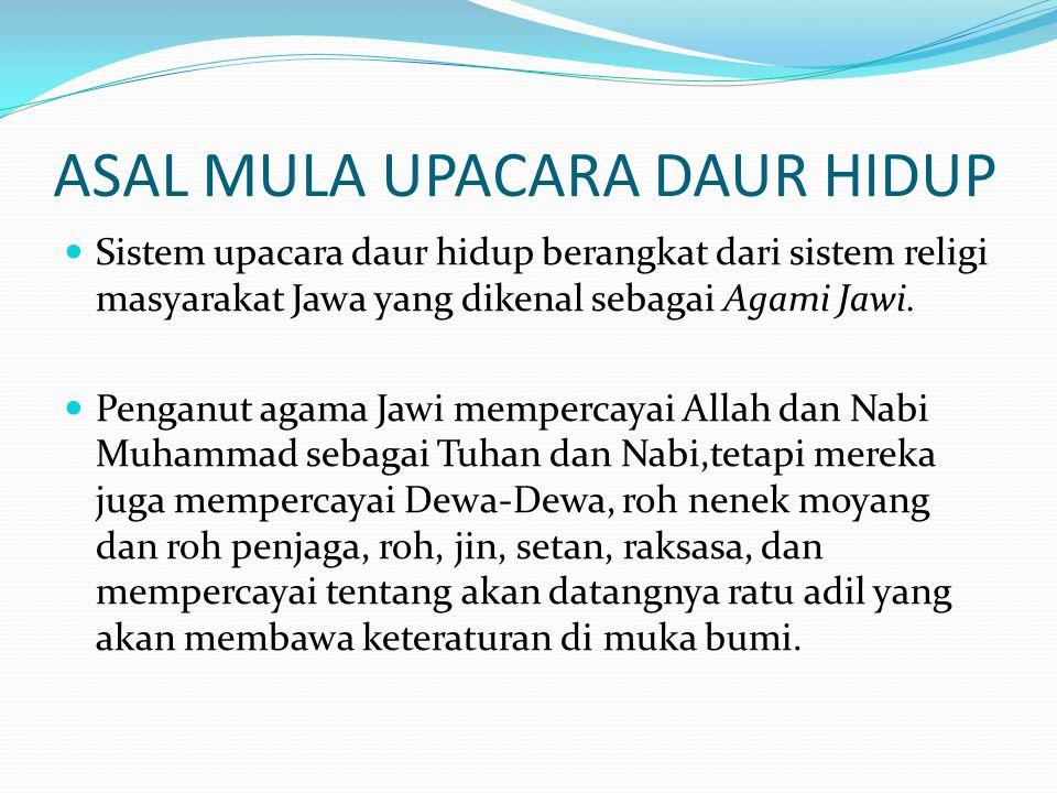ASAL MULA UPACARA DAUR HIDUP Sistem upacara daur hidup berangkat dari sistem religi masyarakat Jawa yang dikenal sebagai Agami Jawi. Penganut agama Ja