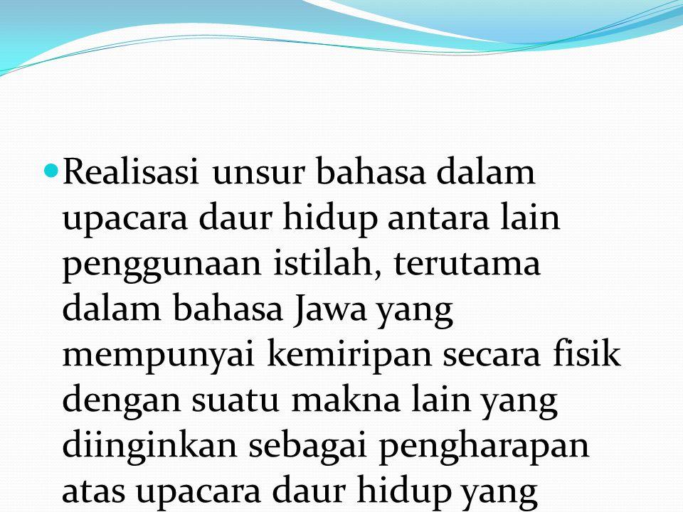 Realisasi unsur bahasa dalam upacara daur hidup antara lain penggunaan istilah, terutama dalam bahasa Jawa yang mempunyai kemiripan secara fisik denga