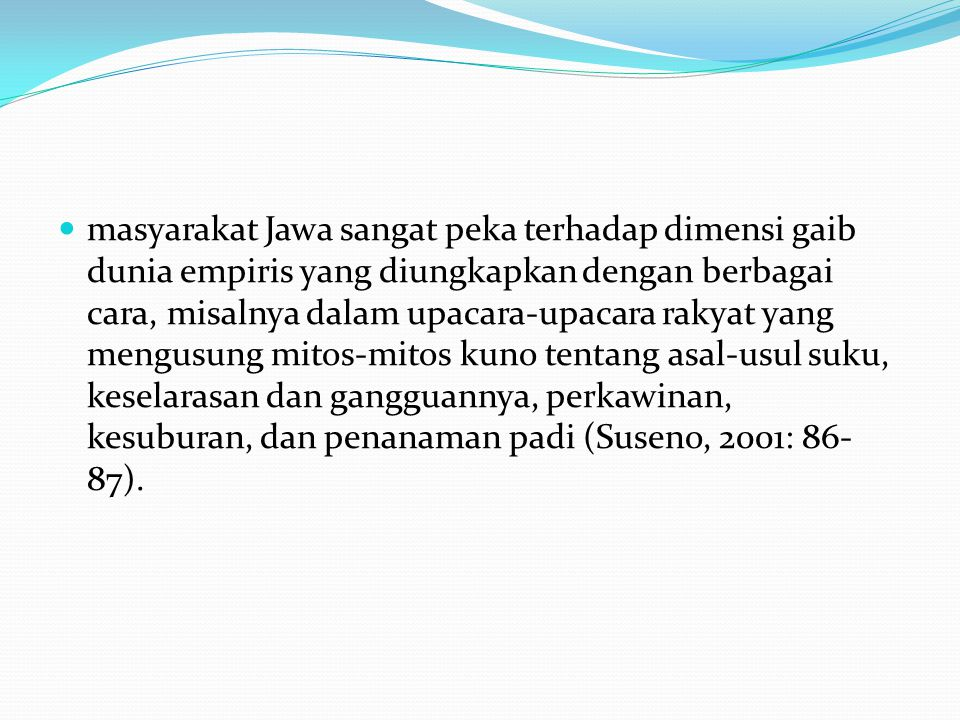 masyarakat Jawa sangat peka terhadap dimensi gaib dunia empiris yang diungkapkan dengan berbagai cara, misalnya dalam upacara-upacara rakyat yang meng