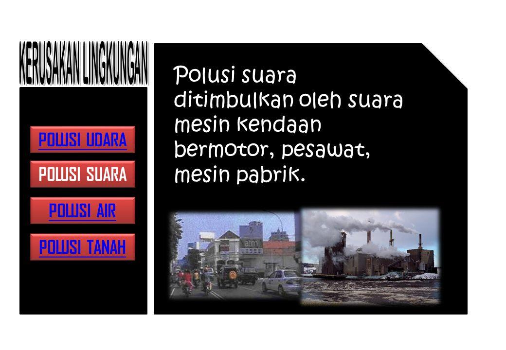 Polusi suara ditimbulkan oleh suara mesin kendaan bermotor, pesawat, mesin pabrik.